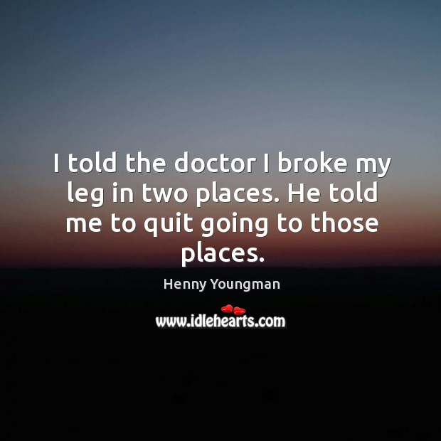 I told the doctor I broke my leg in two places. He told me to quit going to those places. Image