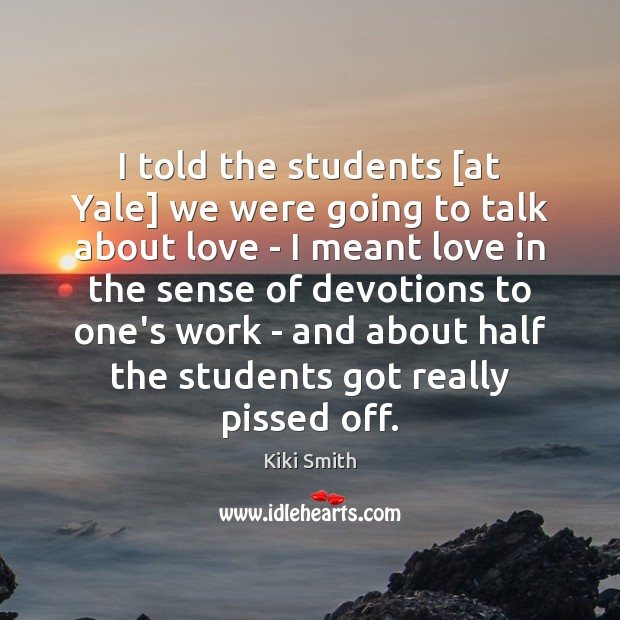 I told the students [at Yale] we were going to talk about Kiki Smith Picture Quote
