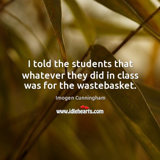 I told the students that whatever they did in class was for the wastebasket. Imogen Cunningham Picture Quote