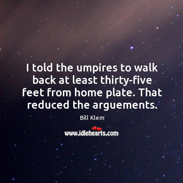 Image, I told the umpires to walk back at least thirty-five feet from home plate. That reduced the arguements.