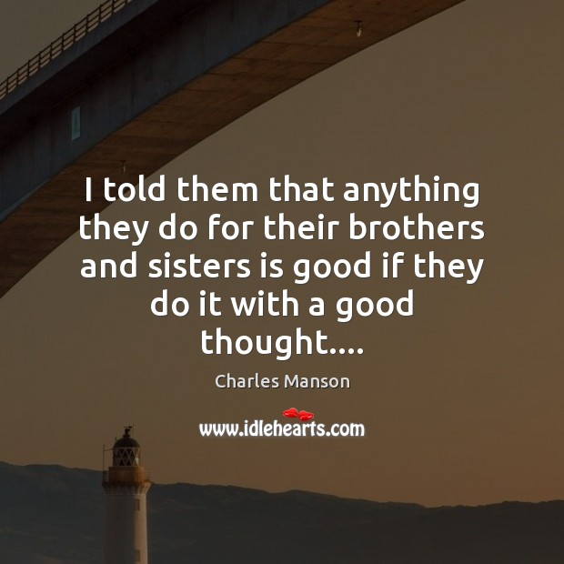 I told them that anything they do for their brothers and sisters Charles Manson Picture Quote