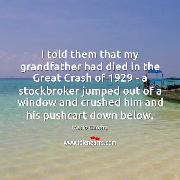 I told them that my grandfather had died in the Great Crash Mario Cuomo Picture Quote