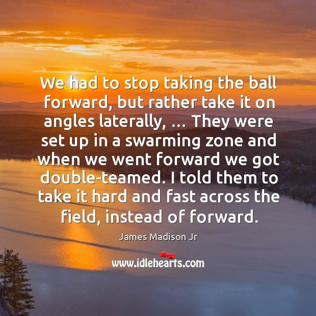 I told them to take it hard and fast across the field, instead of forward. James Madison Jr Picture Quote