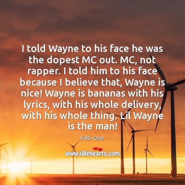I told Wayne to his face he was the dopest MC out. KRS-One Picture Quote