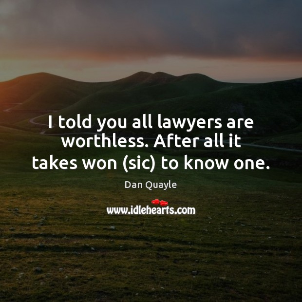 I told you all lawyers are worthless. After all it takes won (sic) to know one. Image
