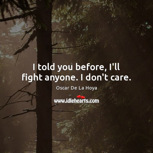 I told you before, I'll fight anyone. I don't care. Image