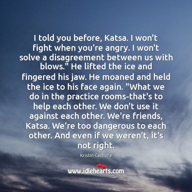 I told you before, Katsa. I won't fight when you're angry. I Image