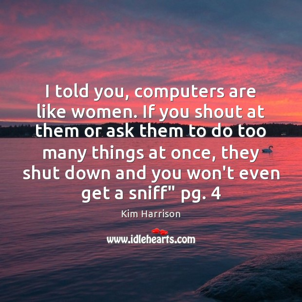 I told you, computers are like women. If you shout at them Image
