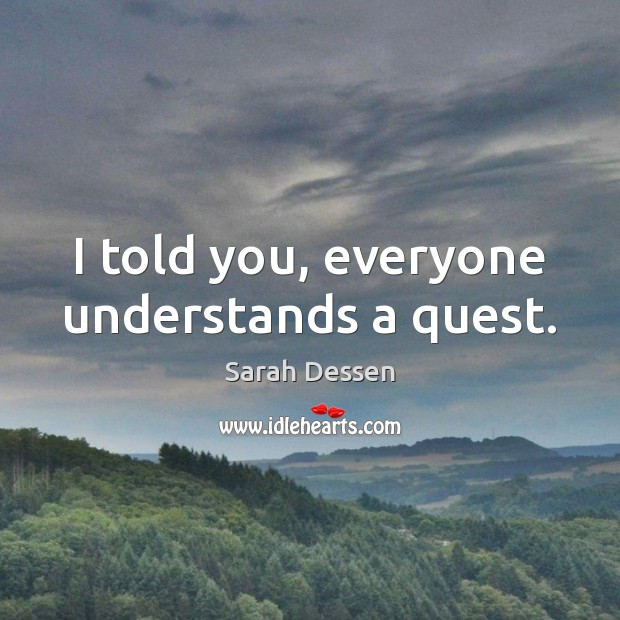 I told you, everyone understands a quest. Sarah Dessen Picture Quote