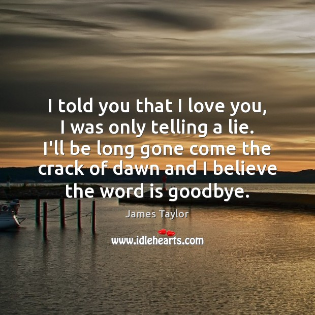 I told you that I love you, I was only telling a James Taylor Picture Quote