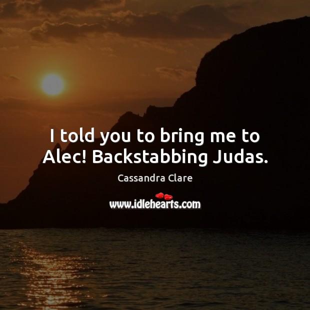Image, I told you to bring me to Alec! Backstabbing Judas.