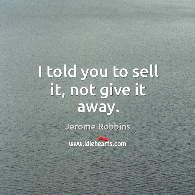 I told you to sell it, not give it away. Image