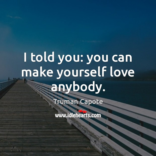 Image about I told you: you can make yourself love anybody.