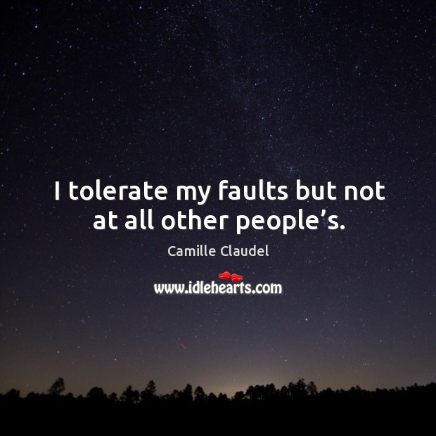 Image, I tolerate my faults but not at all other people's.