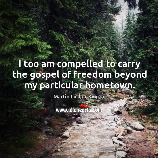 Image, I too am compelled to carry the gospel of freedom beyond my particular hometown.