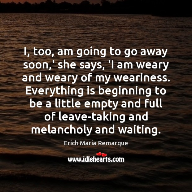 I, too, am going to go away soon,' she says, 'I Erich Maria Remarque Picture Quote
