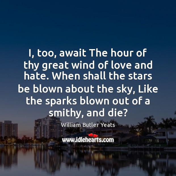 I, too, await The hour of thy great wind of love and Love and Hate Quotes Image