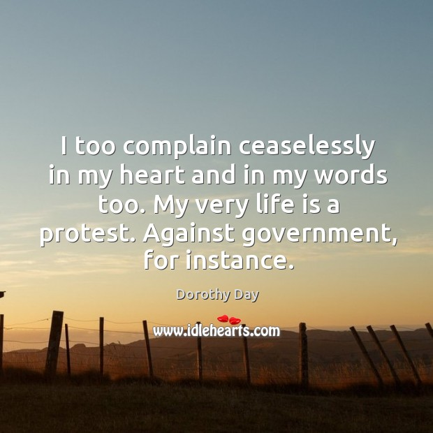 I too complain ceaselessly in my heart and in my words too. Dorothy Day Picture Quote