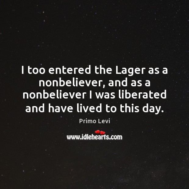 I too entered the Lager as a nonbeliever, and as a nonbeliever Primo Levi Picture Quote