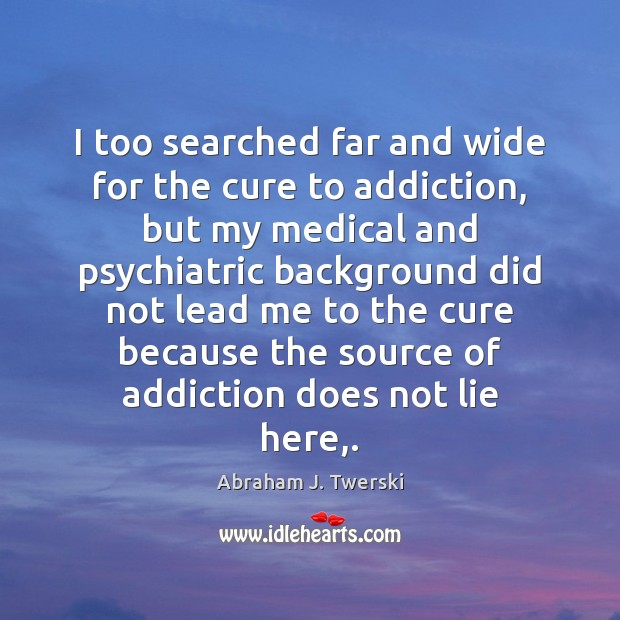 Image, I too searched far and wide for the cure to addiction, but