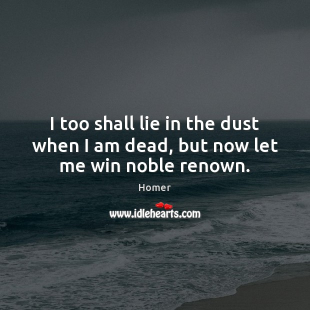 I too shall lie in the dust when I am dead, but now let me win noble renown. Image