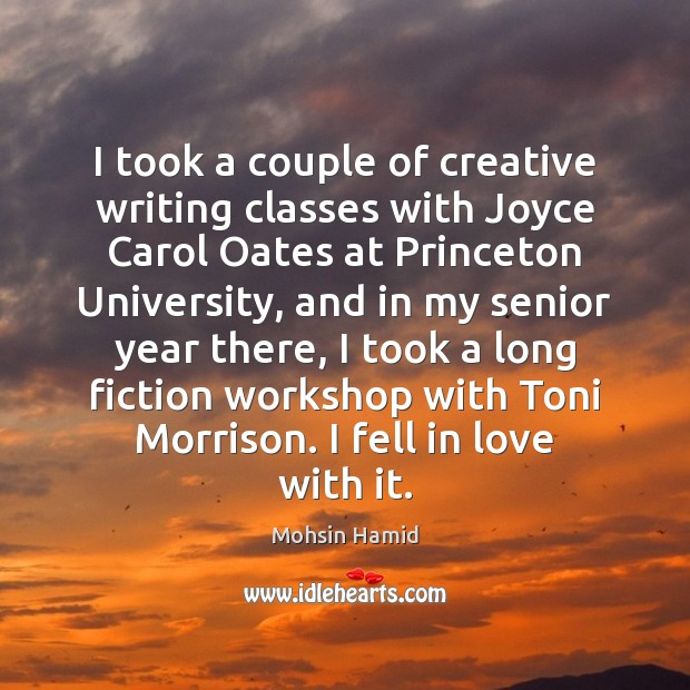 I took a couple of creative writing classes with Joyce Carol Oates Mohsin Hamid Picture Quote