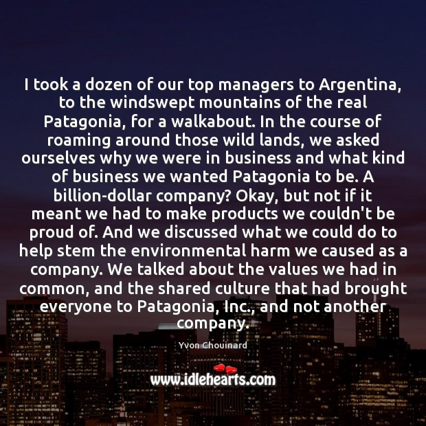 I took a dozen of our top managers to Argentina, to the Yvon Chouinard Picture Quote