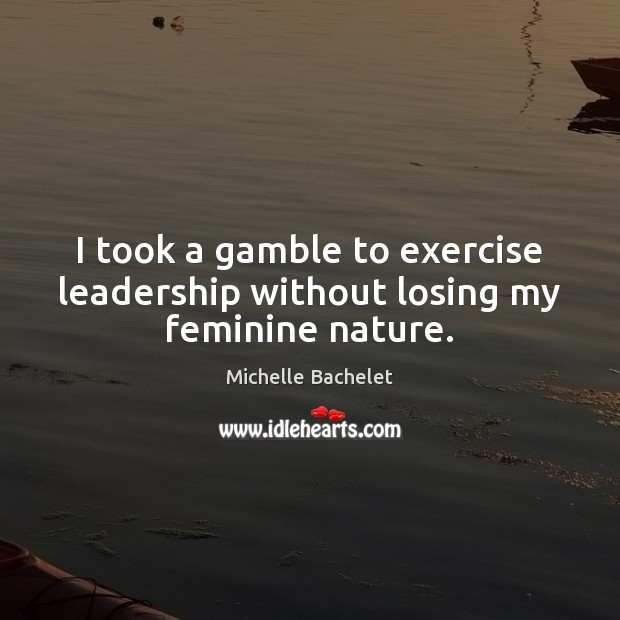 I took a gamble to exercise leadership without losing my feminine nature. Michelle Bachelet Picture Quote