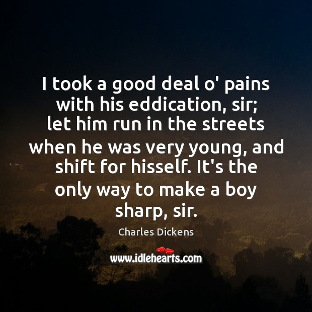 I took a good deal o' pains with his eddication, sir; let Charles Dickens Picture Quote