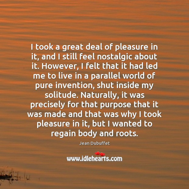 I took a great deal of pleasure in it, and I still Jean Dubuffet Picture Quote