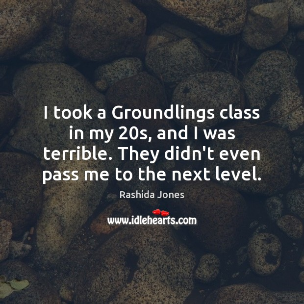 I took a Groundlings class in my 20s, and I was terrible. Rashida Jones Picture Quote