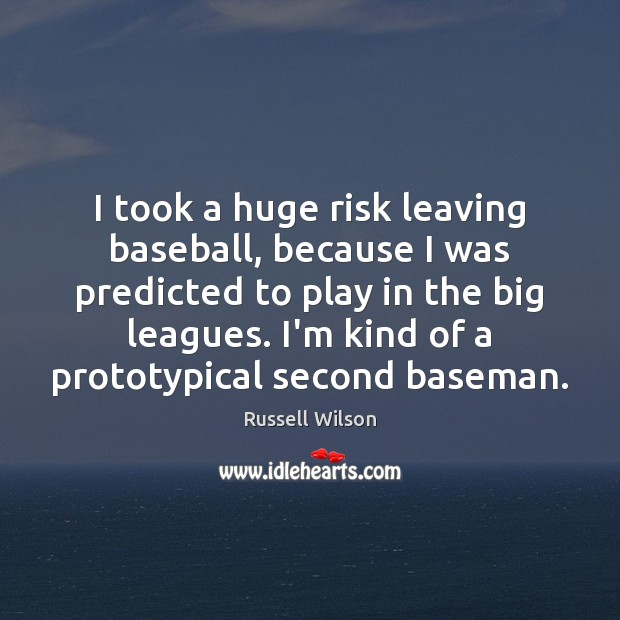 I took a huge risk leaving baseball, because I was predicted to Image