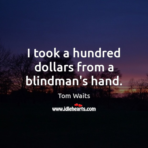 I took a hundred dollars from a blindman's hand. Image