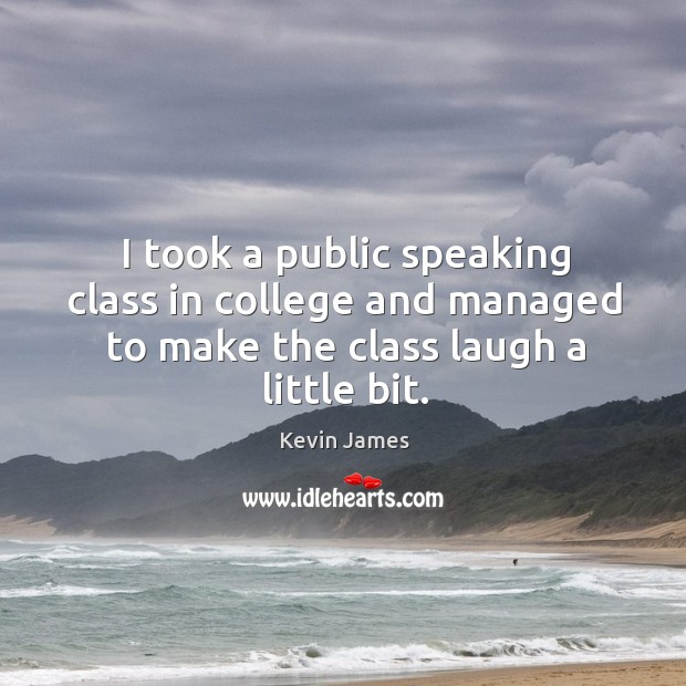 I took a public speaking class in college and managed to make the class laugh a little bit. Kevin James Picture Quote
