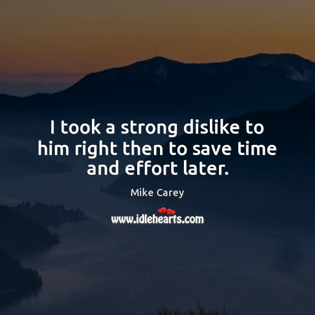 I took a strong dislike to him right then to save time and effort later. Image