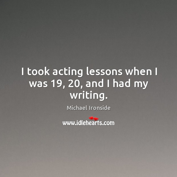 I took acting lessons when I was 19, 20, and I had my writing. Image