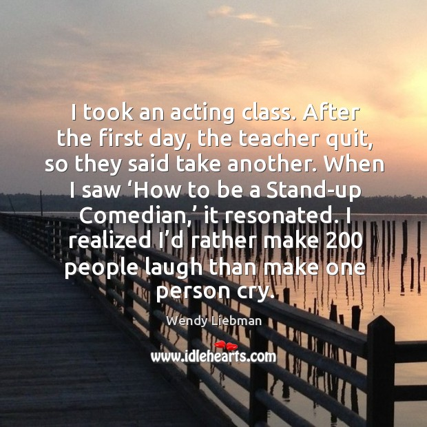 I took an acting class. After the first day, the teacher quit, so they said take another. Image