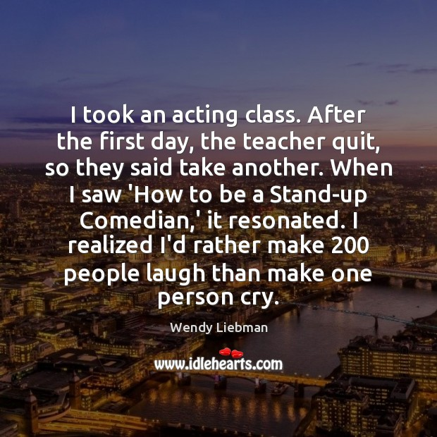 Image, I took an acting class. After the first day, the teacher quit,