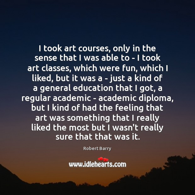 I took art courses, only in the sense that I was able Robert Barry Picture Quote