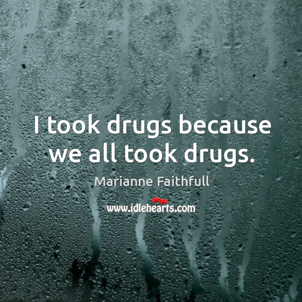 I took drugs because we all took drugs. Marianne Faithfull Picture Quote