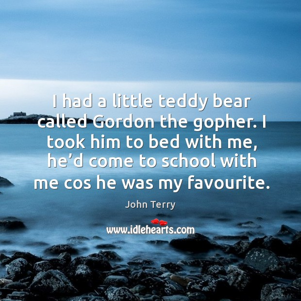 I took him to bed with me, he'd come to school with me cos he was my favourite. Image