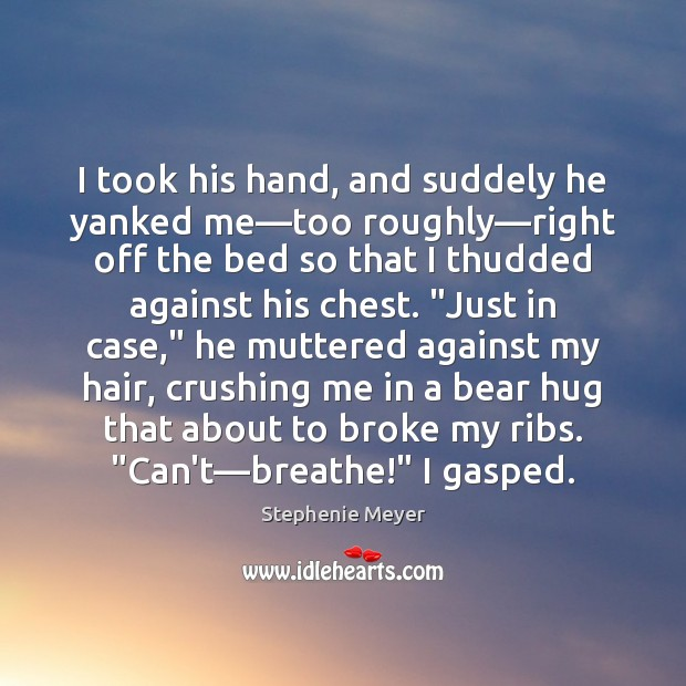 Image, I took his hand, and suddely he yanked me―too roughly―right