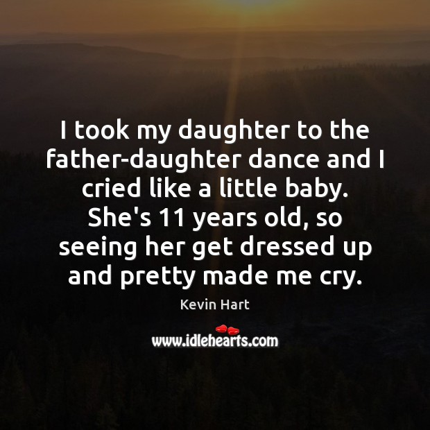 I took my daughter to the father-daughter dance and I cried like Kevin Hart Picture Quote