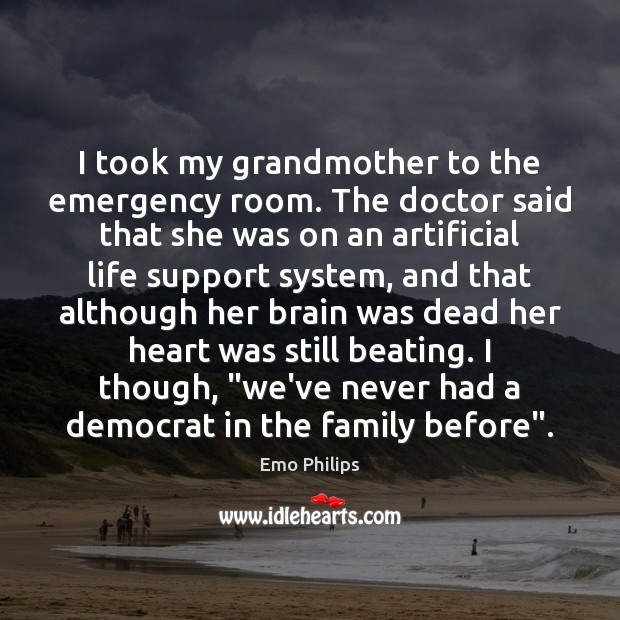 I took my grandmother to the emergency room. The doctor said that Emo Philips Picture Quote