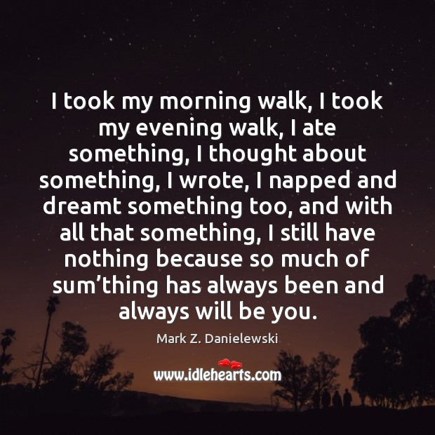 I took my morning walk, I took my evening walk, I ate Mark Z. Danielewski Picture Quote