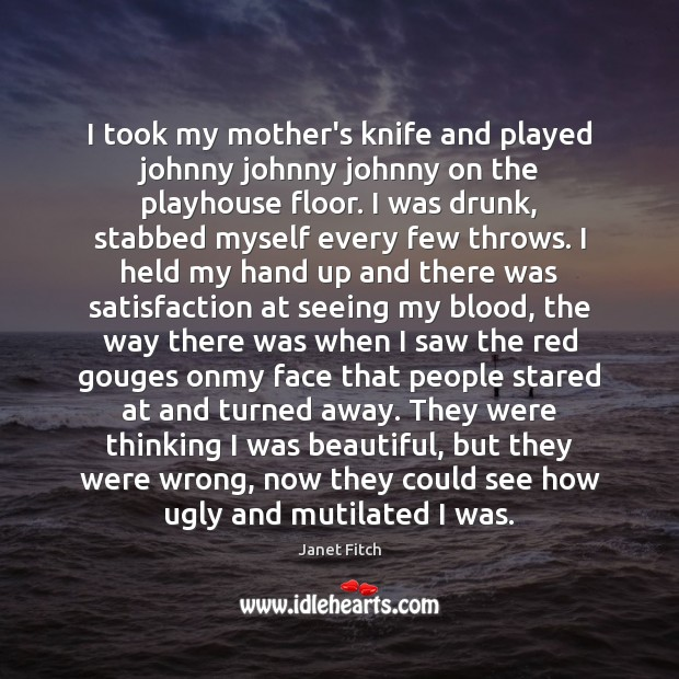 I took my mother's knife and played johnny johnny johnny on the Janet Fitch Picture Quote