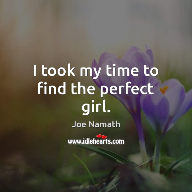 I took my time to find the perfect girl. Joe Namath Picture Quote