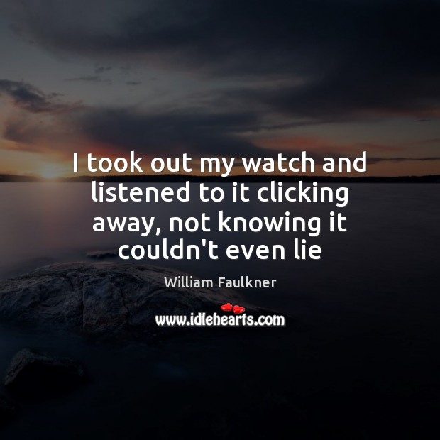 I took out my watch and listened to it clicking away, not knowing it couldn't even lie William Faulkner Picture Quote