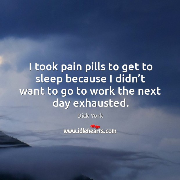 I took pain pills to get to sleep because I didn't want to go to work the next day exhausted. Dick York Picture Quote