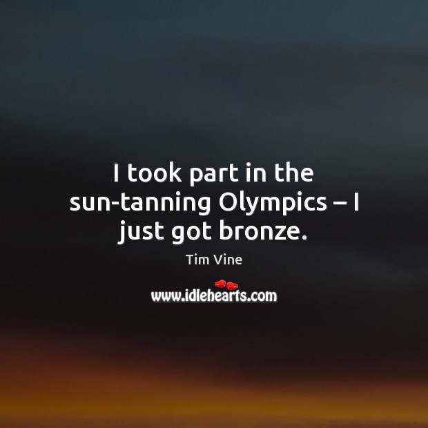 Tim Vine Picture Quote image saying: I took part in the sun-tanning Olympics – I just got bronze.